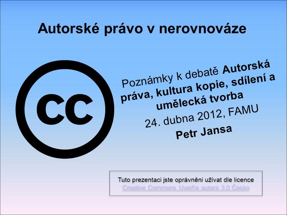 Autorské právo v nerovnováze Poznámky k debatě Autorská práva, kultura kopie, sdílení a umělecká tvorba 24. dubna 2012, FAMU Petr Jansa Tuto prezentac