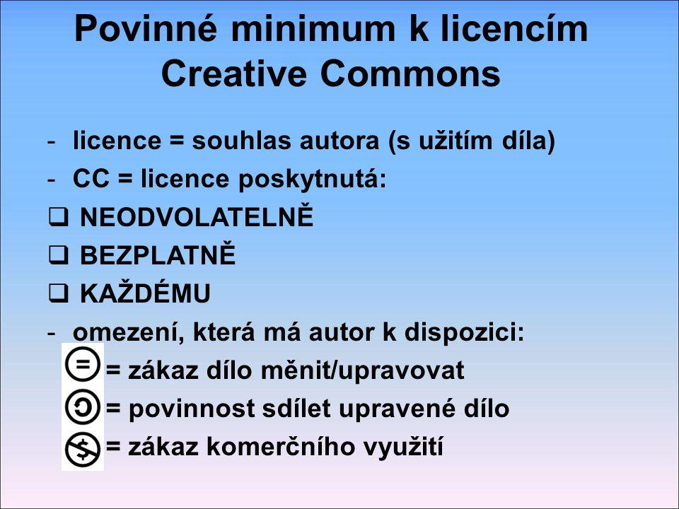 Povinné minimum k licencím Creative Commons -licence = souhlas autora (s užitím díla) -CC = licence poskytnutá:  NEODVOLATELNĚ  BEZPLATNĚ  KAŽDÉMU -omezení, která má autor k dispozici: = zákaz dílo měnit/upravovat = povinnost sdílet upravené dílo = zákaz komerčního využití