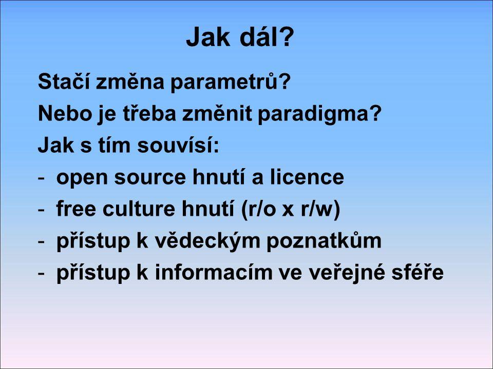 Jak dál? Stačí změna parametrů? Nebo je třeba změnit paradigma? Jak s tím souvísí: -open source hnutí a licence -free culture hnutí (r/o x r/w) -příst