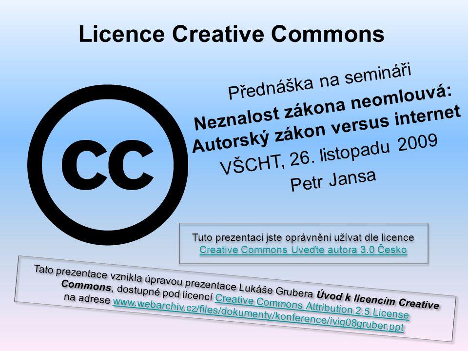 Licence Creative Commons Přednáška na semináři Neznalost zákona neomlouvá: Autorský zákon versus internet VŠCHT, 26.