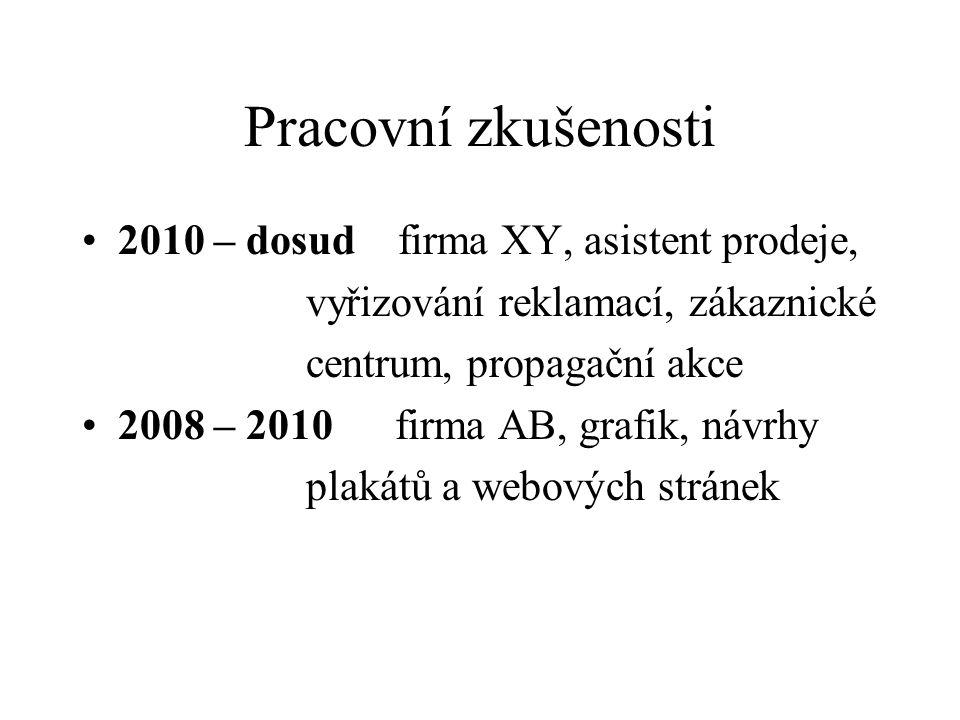 Pracovní zkušenosti 2010 – dosud firma XY, asistent prodeje, vyřizování reklamací, zákaznické centrum, propagační akce 2008 – 2010 firma AB, grafik, návrhy plakátů a webových stránek