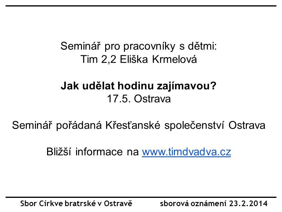 Sbor Církve bratrské v Ostravě sborová oznámení 23.2.2014 Seminář pro pracovníky s dětmi: Tim 2,2 Eliška Krmelová Jak udělat hodinu zajímavou.