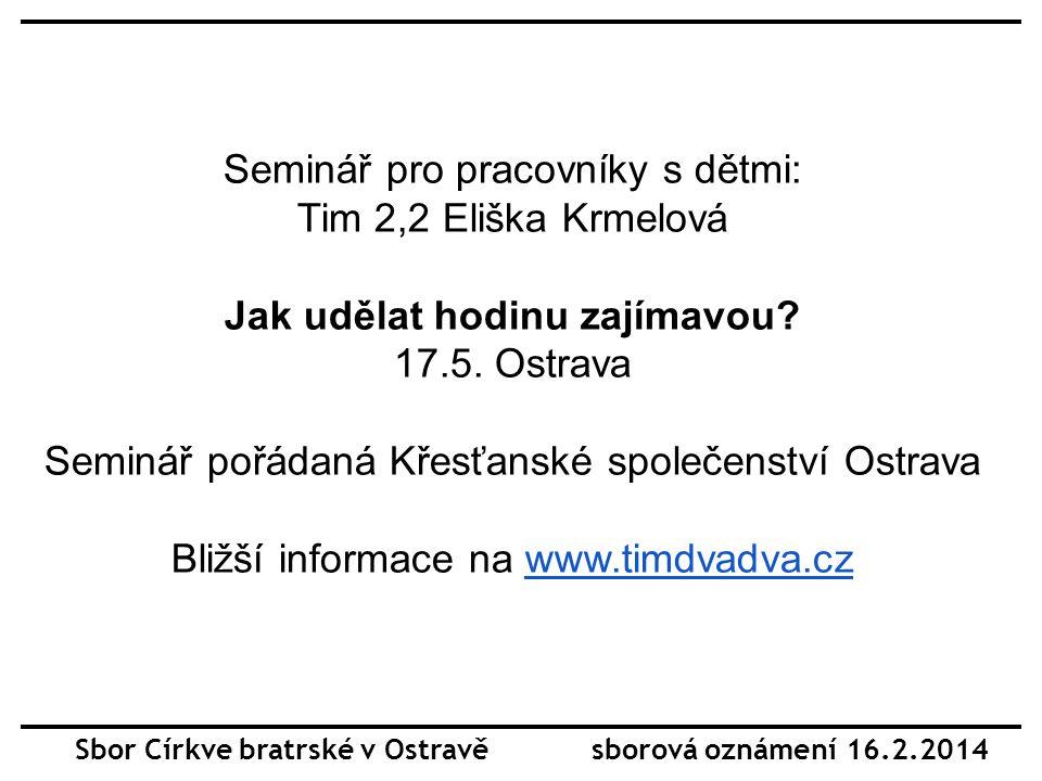 Sbor Církve bratrské v Ostravě sborová oznámení 16.2.2014 Seminář pro pracovníky s dětmi: Tim 2,2 Eliška Krmelová Jak udělat hodinu zajímavou.