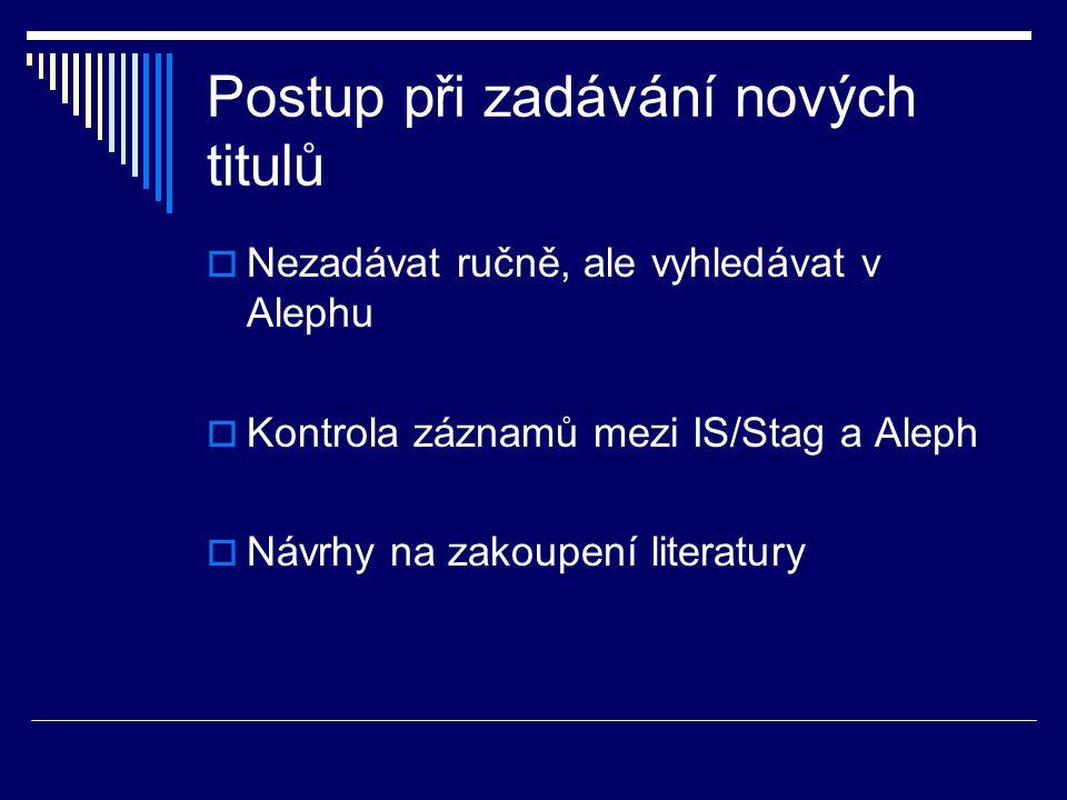 Postup při zadávání nových titulů  Nezadávat ručně, ale vyhledávat v Alephu  Kontrola záznamů mezi IS/Stag a Aleph  Návrhy na zakoupení literatury