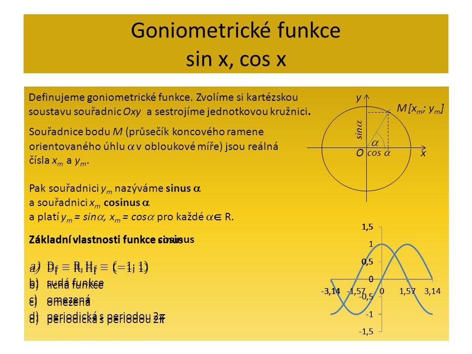 Goniometrické funkce sin x, cos x Definujeme goniometrické funkce. Zvolíme si kartézskou soustavu souřadnic Oxy a sestrojíme jednotkovou kružnici. x y