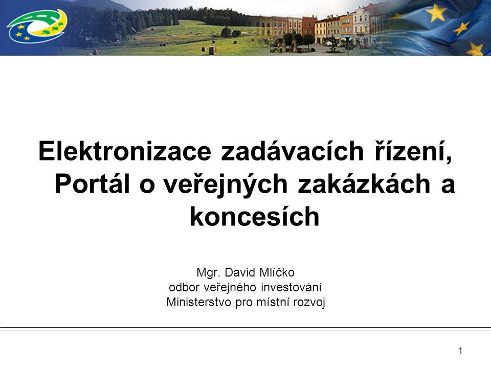 1 Elektronizace zadávacích řízení, Portál o veřejných zakázkách a koncesích Mgr. David Mlíčko odbor veřejného investování Ministerstvo pro místní rozv