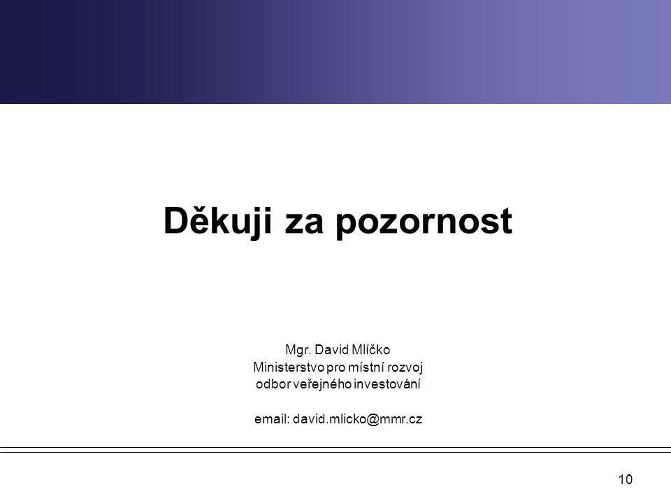 10 Děkuji za pozornost Mgr. David Mlíčko Ministerstvo pro místní rozvoj odbor veřejného investování email: david.mlicko@mmr.cz
