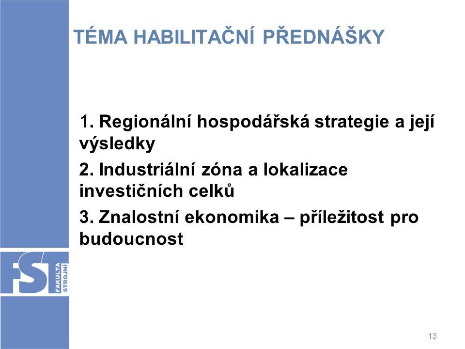 13 TÉMA HABILITAČNÍ PŘEDNÁŠKY 1. Regionální hospodářská strategie a její výsledky 2. Industriální zóna a lokalizace investičních celků 3. Znalostní ek