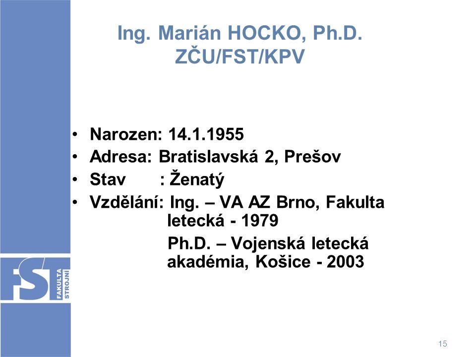 15 Ing. Marián HOCKO, Ph.D. ZČU/FST/KPV Narozen: 14.1.1955 Adresa: Bratislavská 2, Prešov Stav : Ženatý Vzdělání: Ing. – VA AZ Brno, Fakulta letecká -