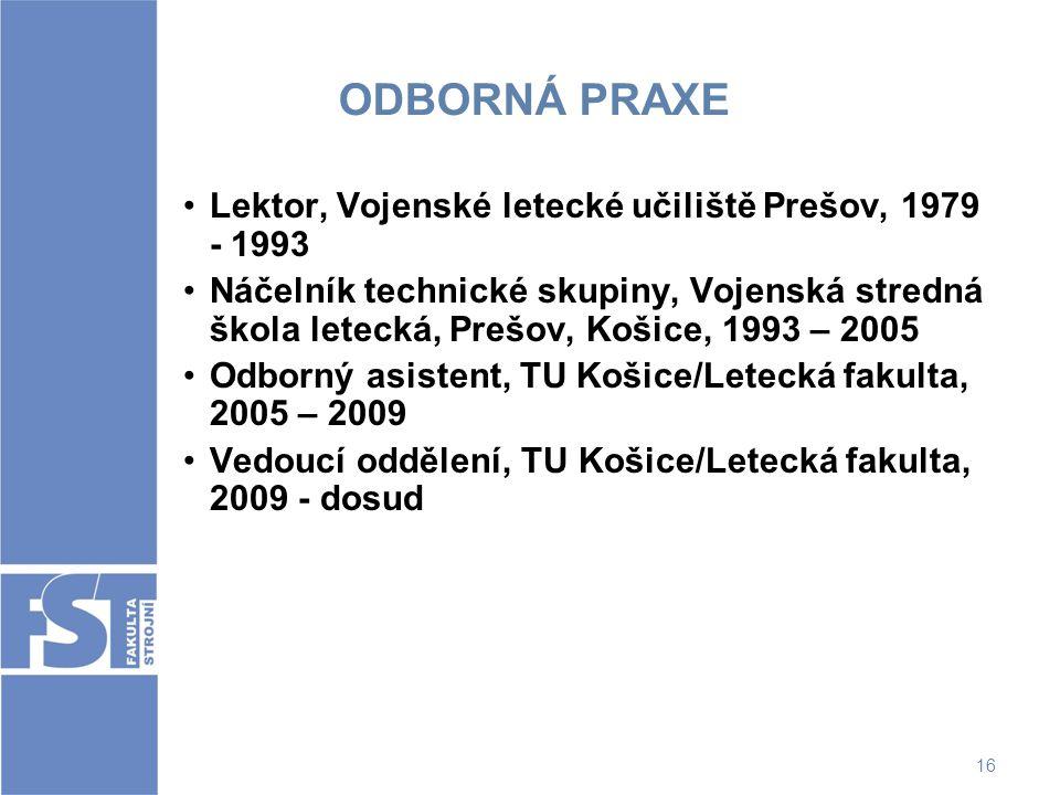 16 ODBORNÁ PRAXE Lektor, Vojenské letecké učiliště Prešov, 1979 - 1993 Náčelník technické skupiny, Vojenská stredná škola letecká, Prešov, Košice, 199