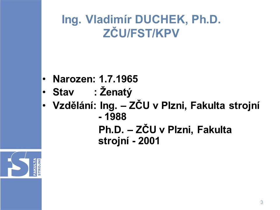 3 Ing. Vladimír DUCHEK, Ph.D. ZČU/FST/KPV Narozen: 1.7.1965 Stav : Ženatý Vzdělání: Ing. – ZČU v Plzni, Fakulta strojní - 1988 Ph.D. – ZČU v Plzni, Fa