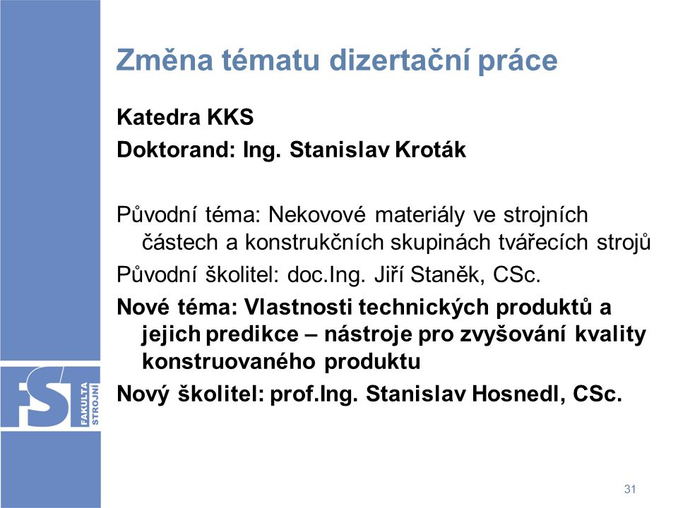 31 Změna tématu dizertační práce Katedra KKS Doktorand: Ing. Stanislav Kroták Původní téma: Nekovové materiály ve strojních částech a konstrukčních sk