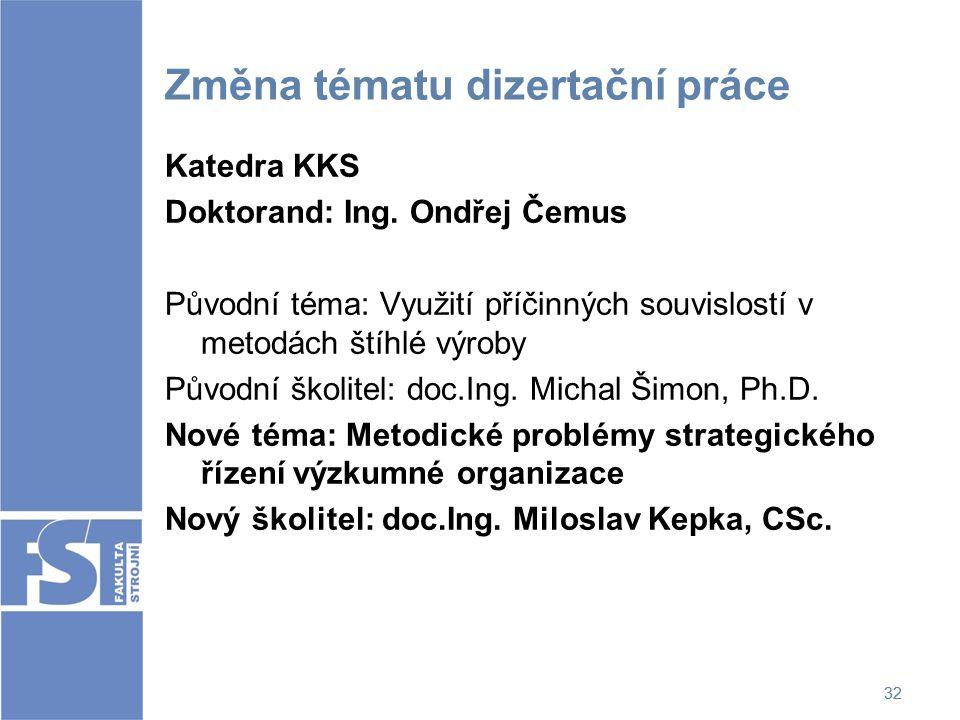 32 Změna tématu dizertační práce Katedra KKS Doktorand: Ing. Ondřej Čemus Původní téma: Využití příčinných souvislostí v metodách štíhlé výroby Původn