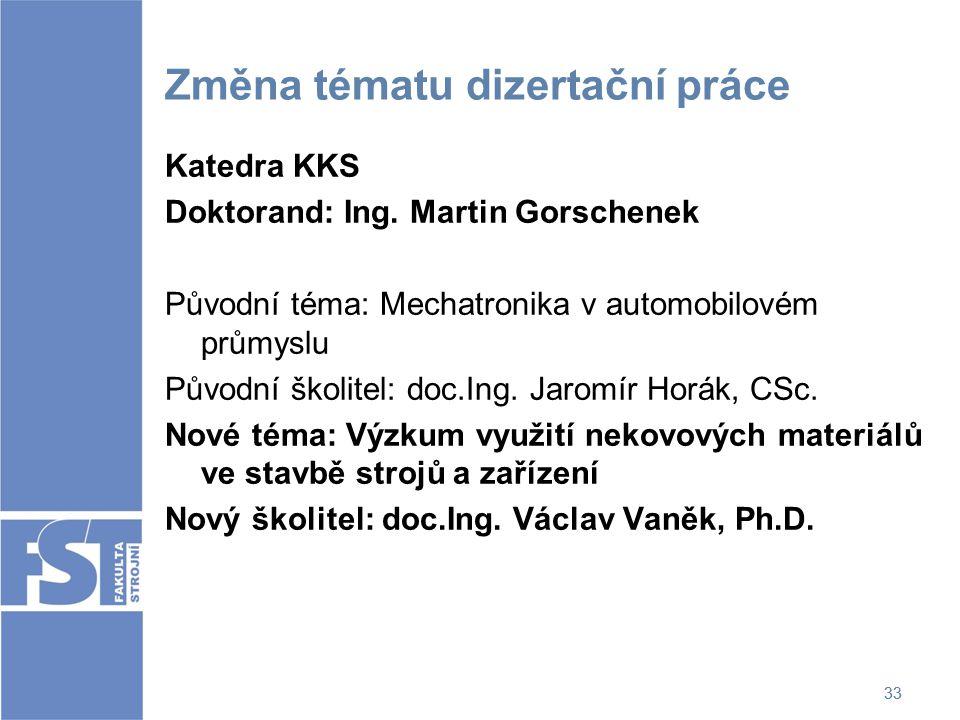 33 Změna tématu dizertační práce Katedra KKS Doktorand: Ing. Martin Gorschenek Původní téma: Mechatronika v automobilovém průmyslu Původní školitel: d