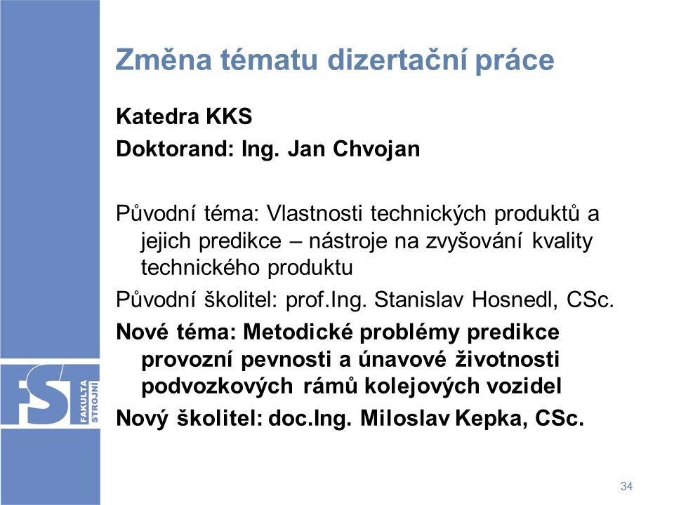 34 Změna tématu dizertační práce Katedra KKS Doktorand: Ing. Jan Chvojan Původní téma: Vlastnosti technických produktů a jejich predikce – nástroje na