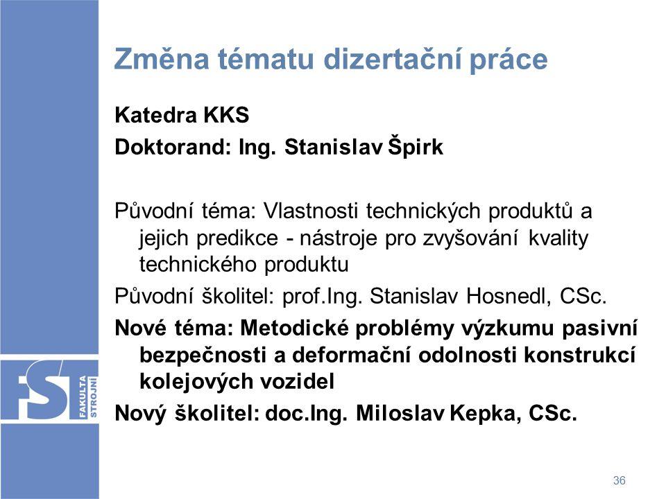 36 Změna tématu dizertační práce Katedra KKS Doktorand: Ing. Stanislav Špirk Původní téma: Vlastnosti technických produktů a jejich predikce - nástroj
