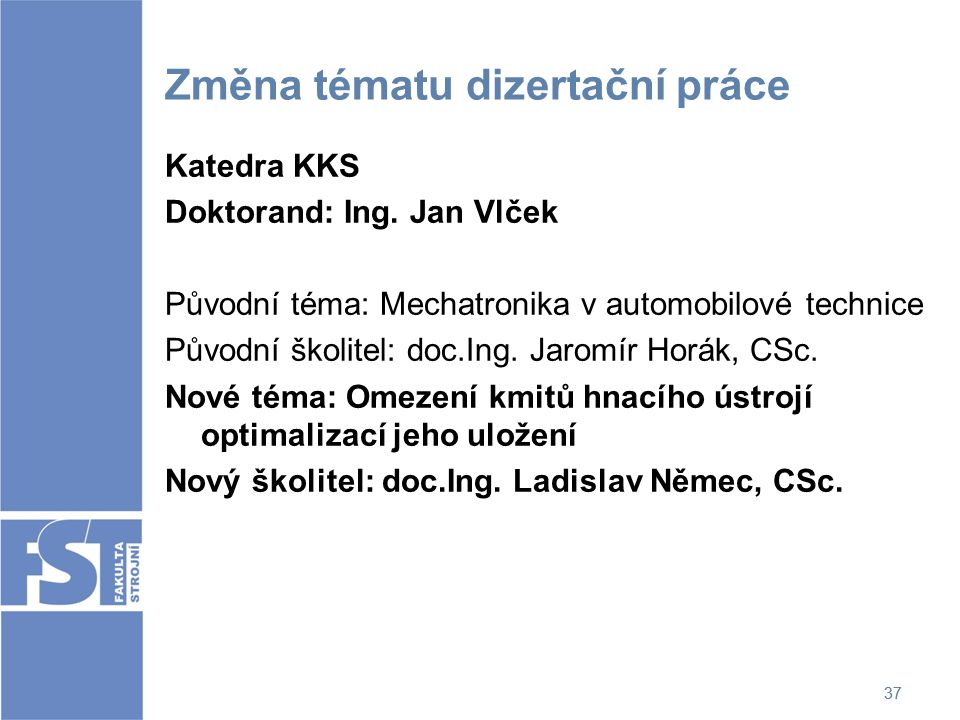 37 Změna tématu dizertační práce Katedra KKS Doktorand: Ing. Jan Vlček Původní téma: Mechatronika v automobilové technice Původní školitel: doc.Ing. J