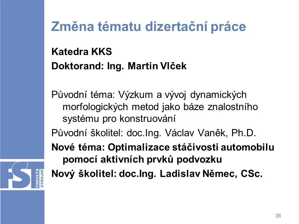 38 Změna tématu dizertační práce Katedra KKS Doktorand: Ing. Martin Vlček Původní téma: Výzkum a vývoj dynamických morfologických metod jako báze znal