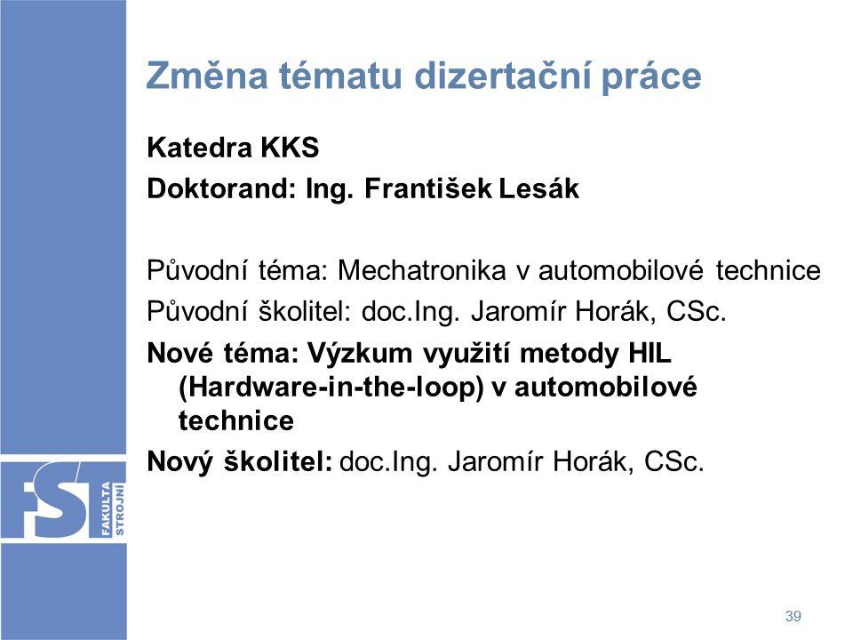 39 Změna tématu dizertační práce Katedra KKS Doktorand: Ing. František Lesák Původní téma: Mechatronika v automobilové technice Původní školitel: doc.