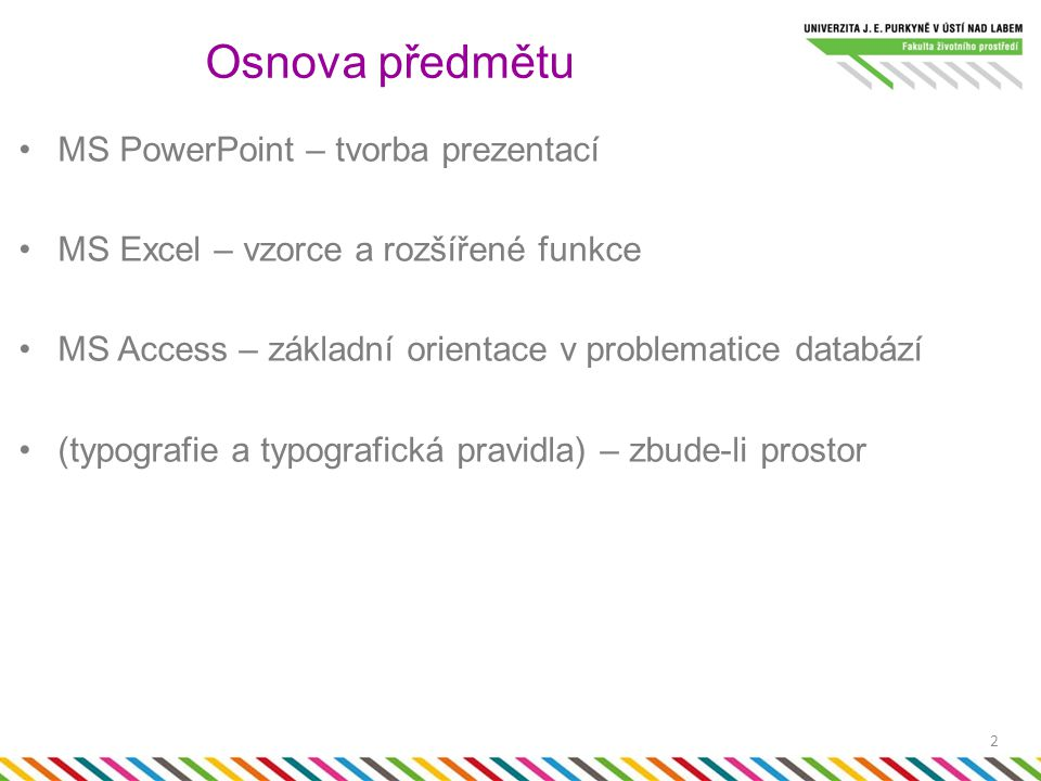 MS PowerPoint – tvorba prezentací MS Excel – vzorce a rozšířené funkce MS Access – základní orientace v problematice databází (typografie a typografická pravidla) – zbude-li prostor Osnova předmětu 2