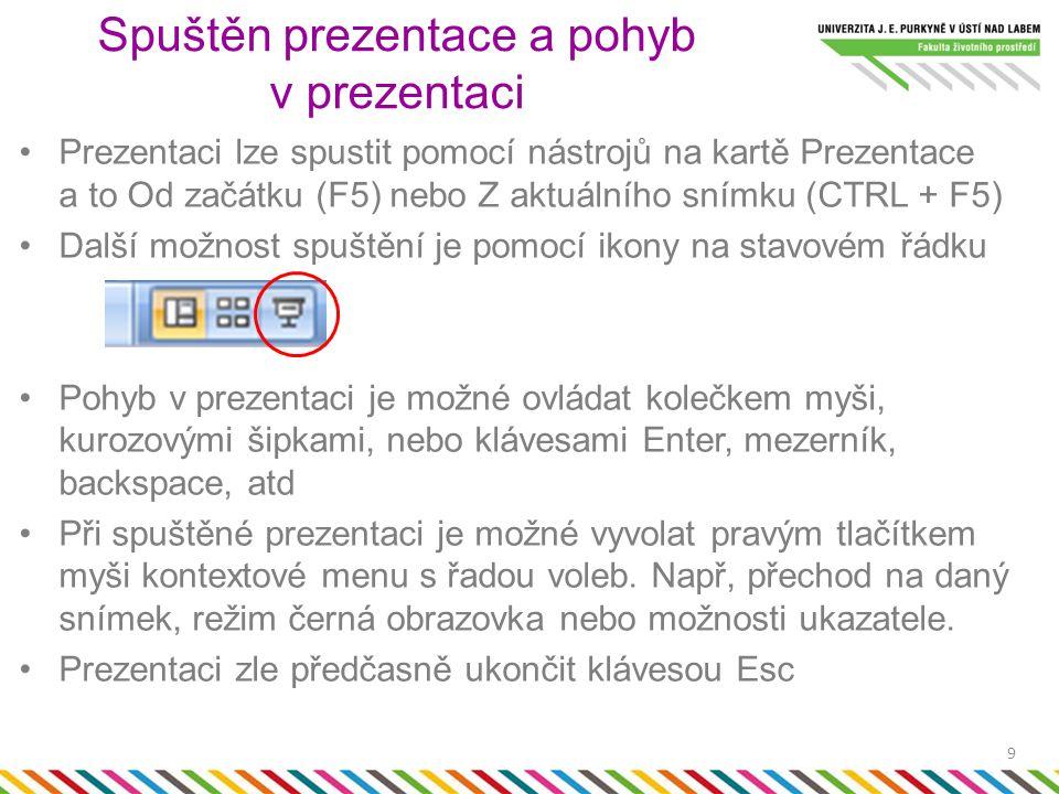 Prezentaci lze spustit pomocí nástrojů na kartě Prezentace a to Od začátku (F5) nebo Z aktuálního snímku (CTRL + F5) Další možnost spuštění je pomocí ikony na stavovém řádku Pohyb v prezentaci je možné ovládat kolečkem myši, kurozovými šipkami, nebo klávesami Enter, mezerník, backspace, atd Při spuštěné prezentaci je možné vyvolat pravým tlačítkem myši kontextové menu s řadou voleb.