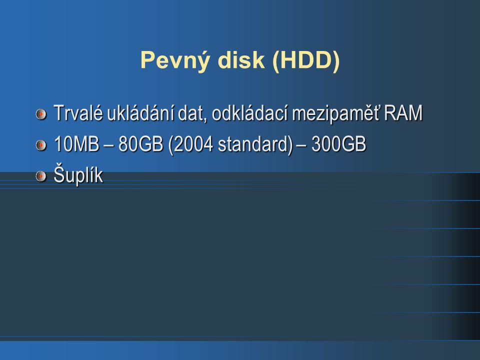 Pevný disk (HDD) Trvalé ukládání dat, odkládací mezipaměť RAM 10MB – 80GB (2004 standard) – 300GB Šuplík