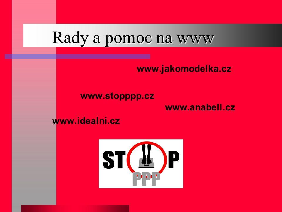 Rady a pomoc na www www.jakomodelka.cz www.stopppp.cz www.anabell.cz www.idealni.cz