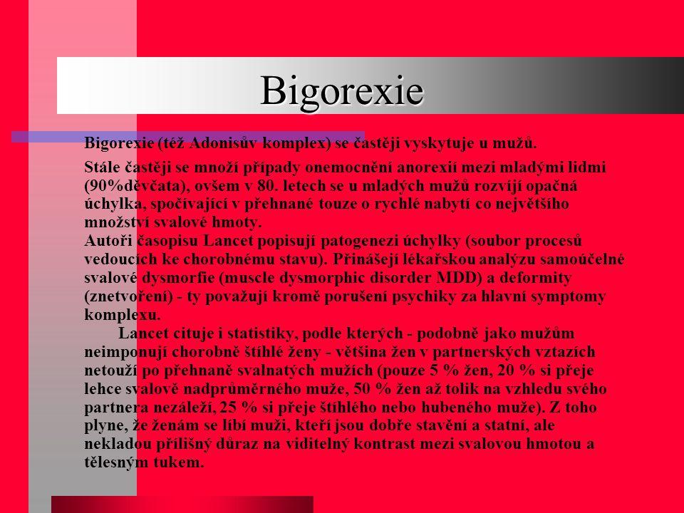 Bigorexie Bigorexie (též Adonisův komplex) se častěji vyskytuje u mužů. Stále častěji se množí případy onemocnění anorexií mezi mladými lidmi (90%děvč