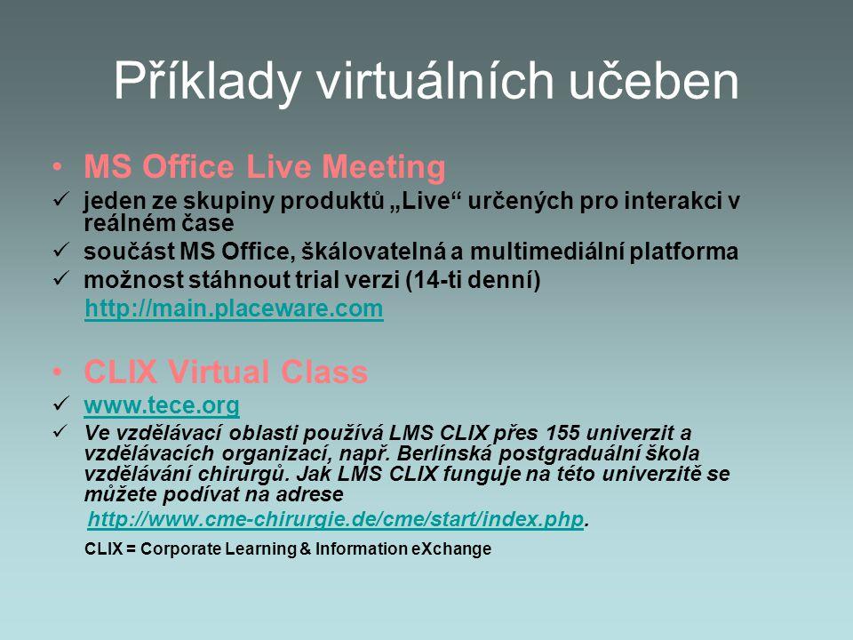 """Příklady virtuálních učeben MS Office Live Meeting jeden ze skupiny produktů """"Live určených pro interakci v reálném čase součást MS Office, škálovatelná a multimediální platforma možnost stáhnout trial verzi (14-ti denní) http://main.placeware.com CLIX Virtual Class www.tece.org Ve vzdělávací oblasti používá LMS CLIX přes 155 univerzit a vzdělávacích organizací, např."""