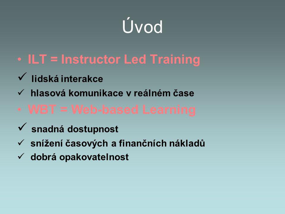 Úvod ILT = Instructor Led Training lidská interakce hlasová komunikace v reálném čase WBT = Web-based Learning snadná dostupnost snížení časových a finančních nákladů dobrá opakovatelnost