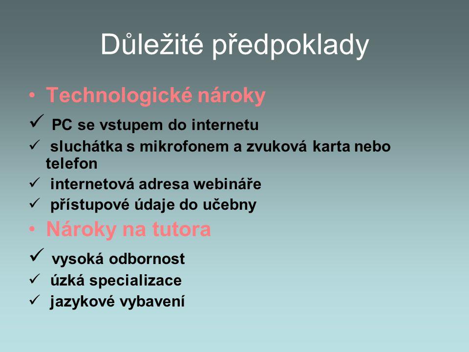 Důležité předpoklady Technologické nároky PC se vstupem do internetu sluchátka s mikrofonem a zvuková karta nebo telefon internetová adresa webináře přístupové údaje do učebny Nároky na tutora vysoká odbornost úzká specializace jazykové vybavení