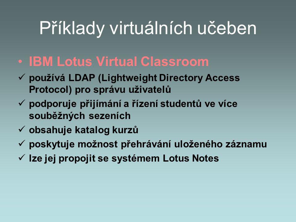 Příklady virtuálních učeben IBM Lotus Virtual Classroom používá LDAP (Lightweight Directory Access Protocol) pro správu uživatelů podporuje přijímání a řízení studentů ve více souběžných sezeních obsahuje katalog kurzů poskytuje možnost přehrávání uloženého záznamu lze jej propojit se systémem Lotus Notes