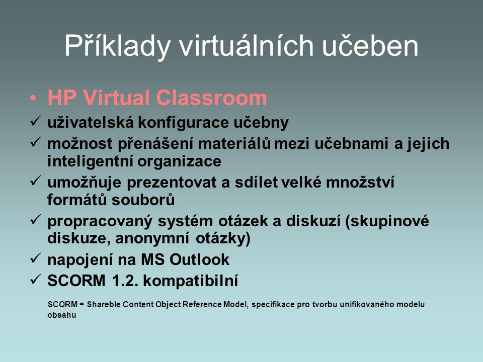 Příklady virtuálních učeben HP Virtual Classroom uživatelská konfigurace učebny možnost přenášení materiálů mezi učebnami a jejich inteligentní organizace umožňuje prezentovat a sdílet velké množství formátů souborů propracovaný systém otázek a diskuzí (skupinové diskuze, anonymní otázky) napojení na MS Outlook SCORM 1.2.