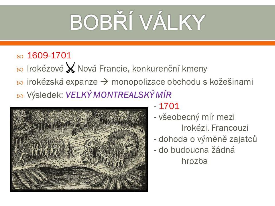  1609-1701  Irokézové Nová Francie, konkurenční kmeny  irokézská expanze  monopolizace obchodu s kožešinami  Výsledek: VELKÝ MONTREALSKÝ MÍR - 17