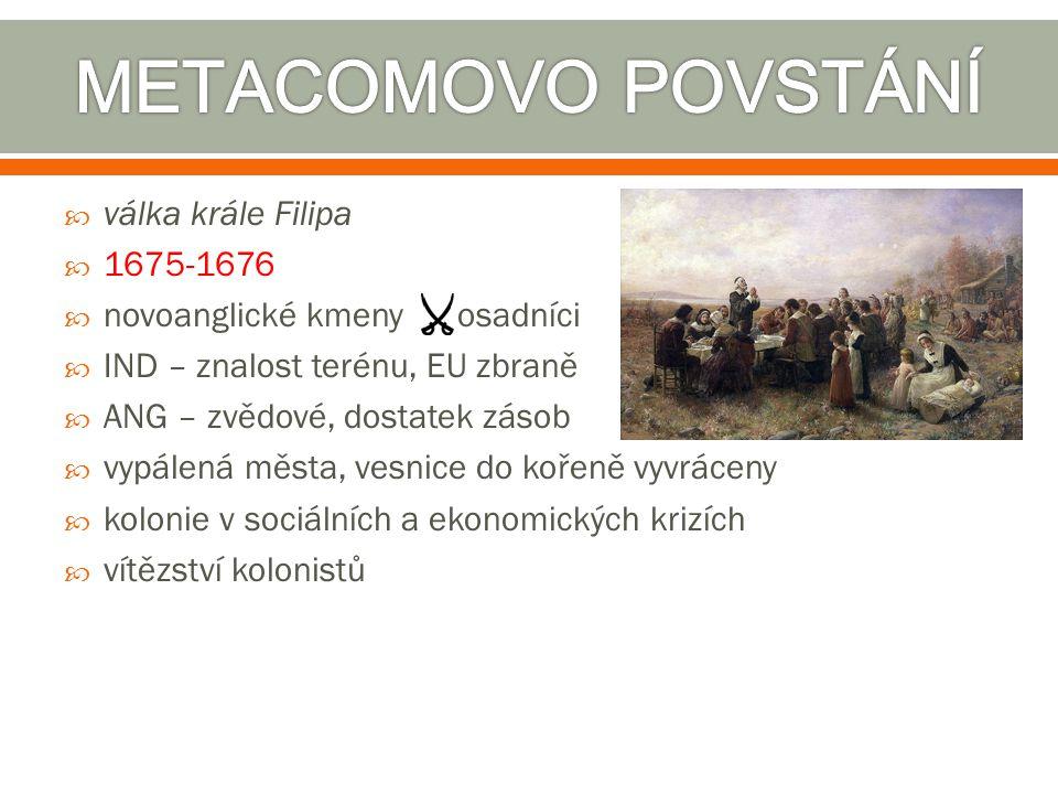  válka krále Filipa  1675-1676  novoanglické kmeny osadníci  IND – znalost terénu, EU zbraně  ANG – zvědové, dostatek zásob  vypálená města, ves
