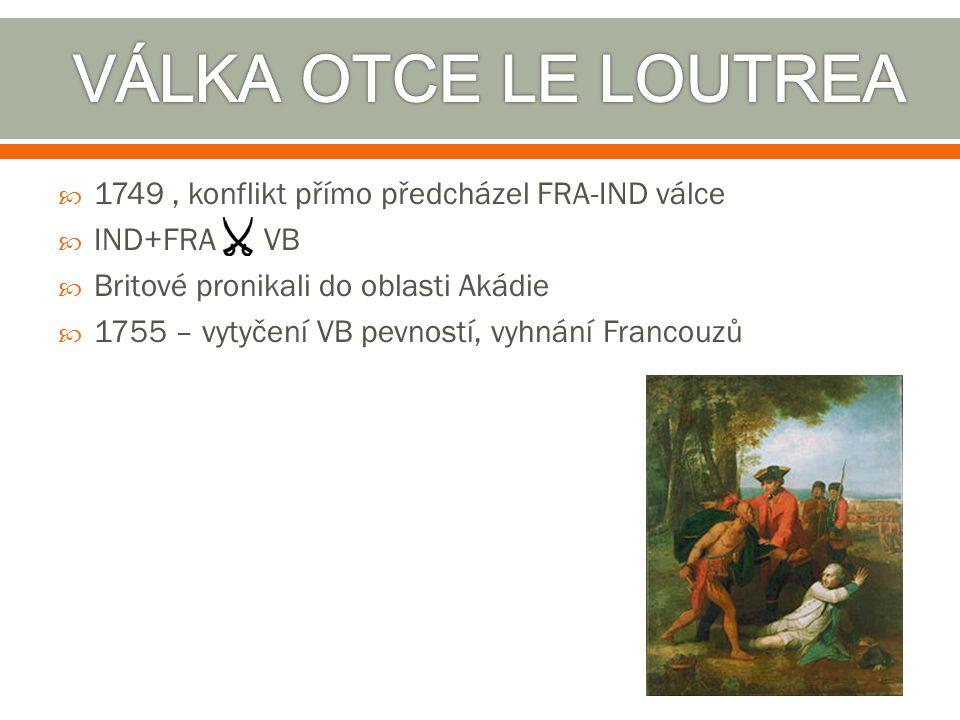  1749, konflikt přímo předcházel FRA-IND válce  IND+FRA VB  Britové pronikali do oblasti Akádie  1755 – vytyčení VB pevností, vyhnání Francouzů