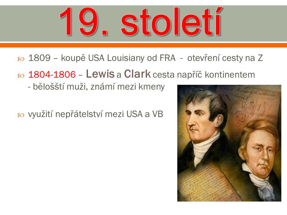  1809 – koupě USA Louisiany od FRA - otevření cesty na Z  1804-1806 – Lewis a Clark cesta napříč kontinentem - bělošští muži, známí mezi kmeny  vyu