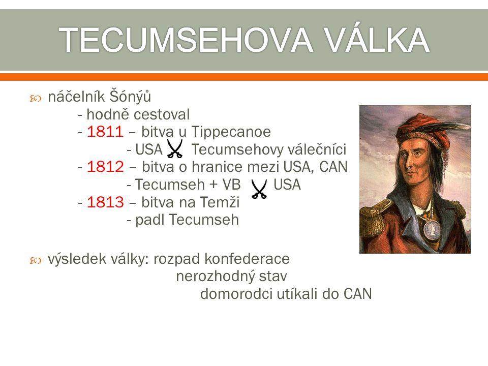  náčelník Šónýů - hodně cestoval - 1811 – bitva u Tippecanoe - USA Tecumsehovy válečníci - 1812 – bitva o hranice mezi USA, CAN - Tecumseh + VB USA -