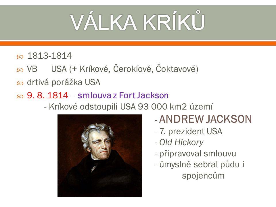  1813-1814  VB USA (+ Kríkové, Čerokíové, Čoktavové)  drtivá porážka USA  9. 8. 1814 – smlouva z Fort Jackson - Kríkové odstoupili USA 93 000 km2