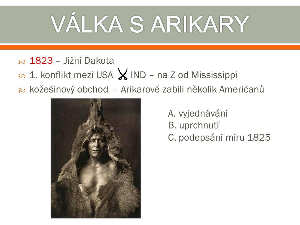  1823 – Jižní Dakota  1. konflikt mezi USA IND – na Z od Mississippi  kožešinový obchod - Arikarové zabili několik Američanů A. vyjednávání B. uprc