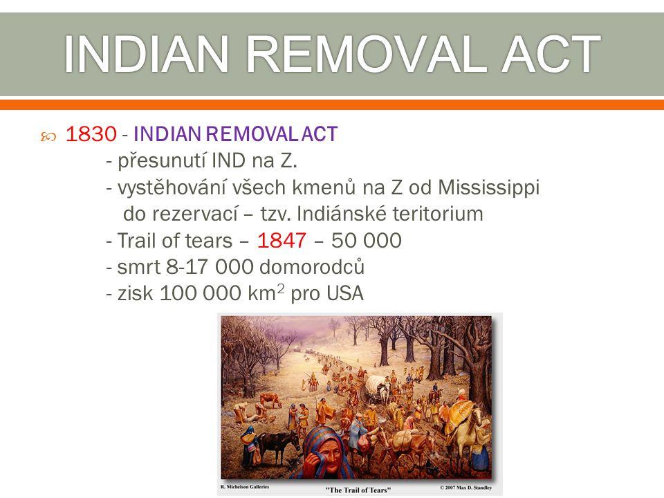  1830 - INDIAN REMOVAL ACT - přesunutí IND na Z. - vystěhování všech kmenů na Z od Mississippi do rezervací – tzv. Indiánské teritorium - Trail of te