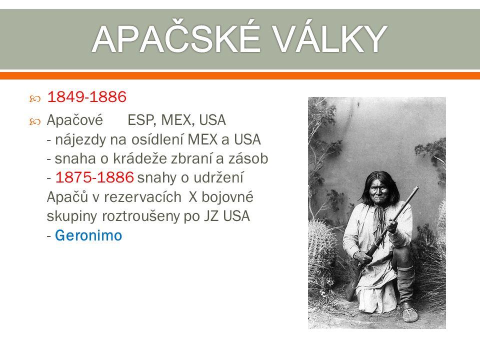  1849-1886  Apačové ESP, MEX, USA - nájezdy na osídlení MEX a USA - snaha o krádeže zbraní a zásob - 1875-1886 snahy o udržení Apačů v rezervacích X