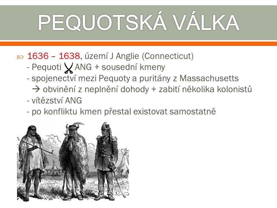  1636 – 1638, území J Anglie (Connecticut) - Pequoti ANG + sousední kmeny - spojenectví mezi Pequoty a puritány z Massachusetts  obvinění z neplnění