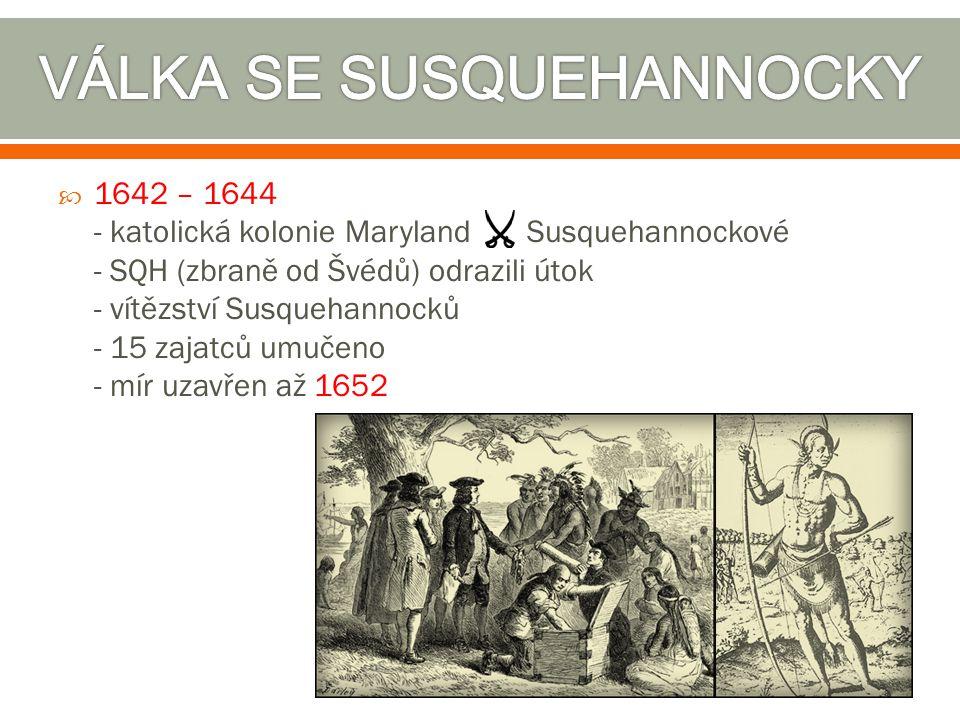  1642 – 1644 - katolická kolonie Maryland Susquehannockové - SQH (zbraně od Švédů) odrazili útok - vítězství Susquehannocků - 15 zajatců umučeno - mí