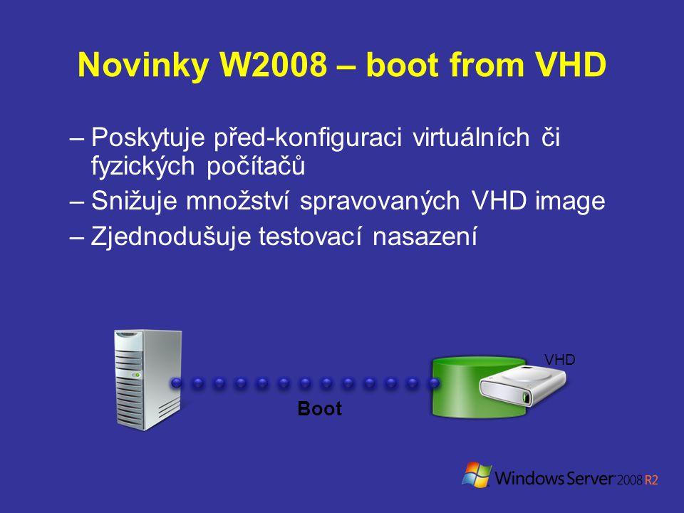 Novinky W2008 – boot from VHD –Poskytuje před-konfiguraci virtuálních či fyzických počítačů –Snižuje množství spravovaných VHD image –Zjednodušuje testovací nasazení Boot VHD