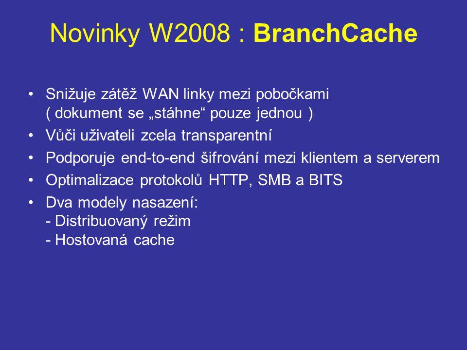 """Novinky W2008 : BranchCache Snižuje zátěž WAN linky mezi pobočkami ( dokument se """"stáhne pouze jednou ) Vůči uživateli zcela transparentní Podporuje end-to-end šifrování mezi klientem a serverem Optimalizace protokolů HTTP, SMB a BITS Dva modely nasazení: - Distribuovaný režim - Hostovaná cache"""