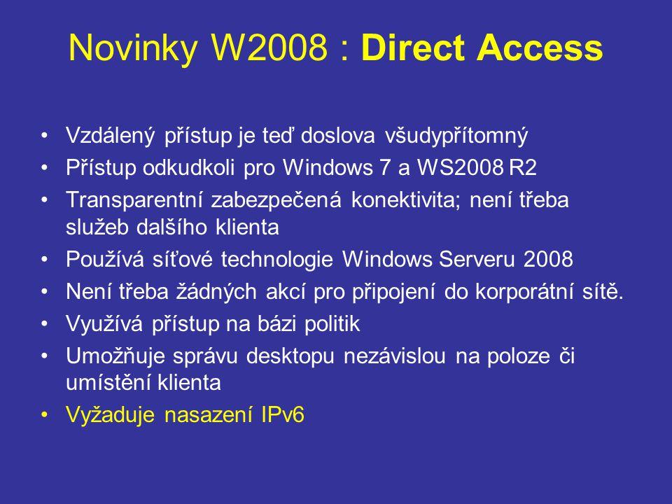 Novinky W2008 : Direct Access Vzdálený přístup je teď doslova všudypřítomný Přístup odkudkoli pro Windows 7 a WS2008 R2 Transparentní zabezpečená konektivita; není třeba služeb dalšího klienta Používá síťové technologie Windows Serveru 2008 Není třeba žádných akcí pro připojení do korporátní sítě.