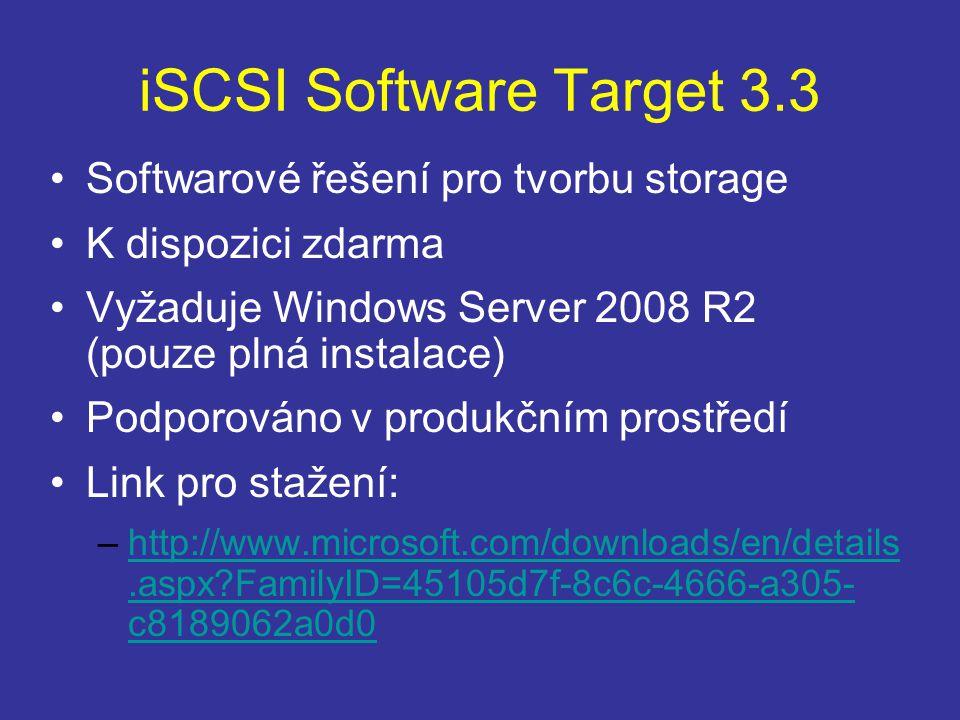iSCSI Software Target 3.3 Softwarové řešení pro tvorbu storage K dispozici zdarma Vyžaduje Windows Server 2008 R2 (pouze plná instalace) Podporováno v produkčním prostředí Link pro stažení: –http://www.microsoft.com/downloads/en/details.aspx?FamilyID=45105d7f-8c6c-4666-a305- c8189062a0d0http://www.microsoft.com/downloads/en/details.aspx?FamilyID=45105d7f-8c6c-4666-a305- c8189062a0d0