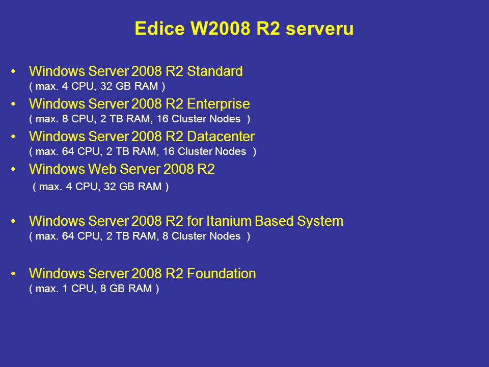 Edice W2008 R2 serveru Windows Server 2008 R2 Standard ( max. 4 CPU, 32 GB RAM ) Windows Server 2008 R2 Enterprise ( max. 8 CPU, 2 TB RAM, 16 Cluster