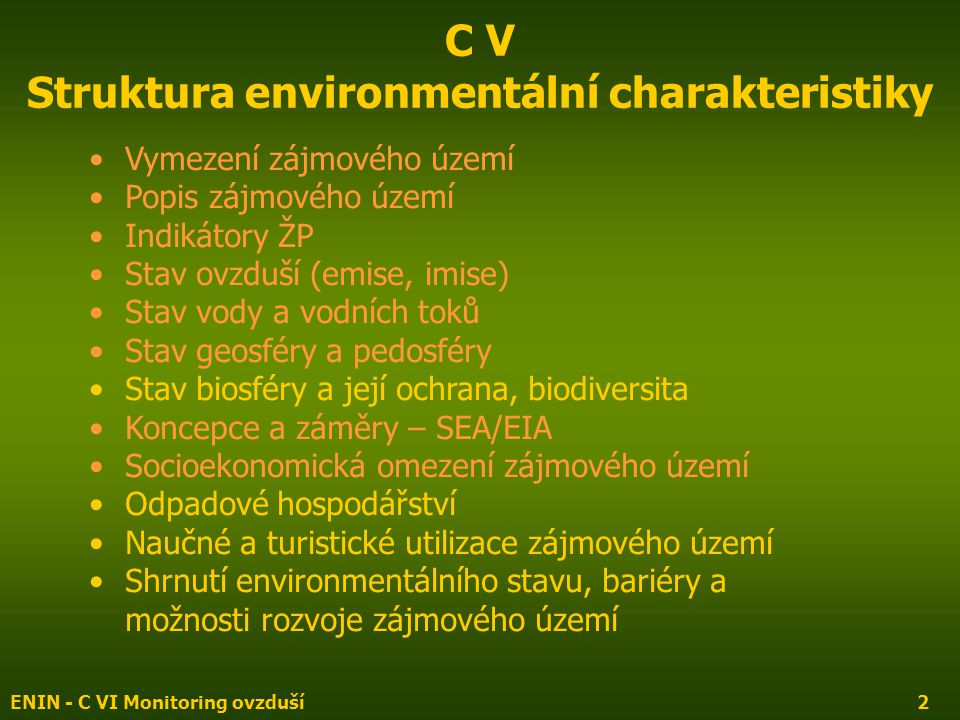 ENIN - C VI Monitoring ovzduší2 C V Struktura environmentální charakteristiky Vymezení zájmového území Popis zájmového území Indikátory ŽP Stav ovzduší (emise, imise) Stav vody a vodních toků Stav geosféry a pedosféry Stav biosféry a její ochrana, biodiversita Koncepce a záměry – SEA/EIA Socioekonomická omezení zájmového území Odpadové hospodářství Naučné a turistické utilizace zájmového území Shrnutí environmentálního stavu, bariéry a možnosti rozvoje zájmového území